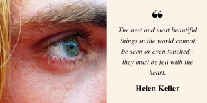 "The image of a person's eye sits beside a quote by Helen Keller reading, ""The best and most beautiful things in the world cannot be seen or even touched - they must be felt with the heart."" This image prefaces a blog by Dreamscape Foundation covering 5 influential charities for the blind and how you can make an act of ""blind charity"" to better someone's life."