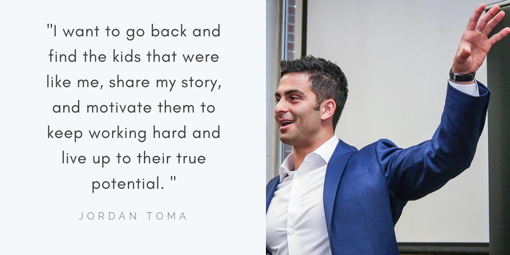 "A photo of Jordan Toma in a suit speaking to an audience is a quote by him stating, ""I want to go back and find the kids that were like me, share my story, and motivate them to keep working hard and live up to their true potential."""