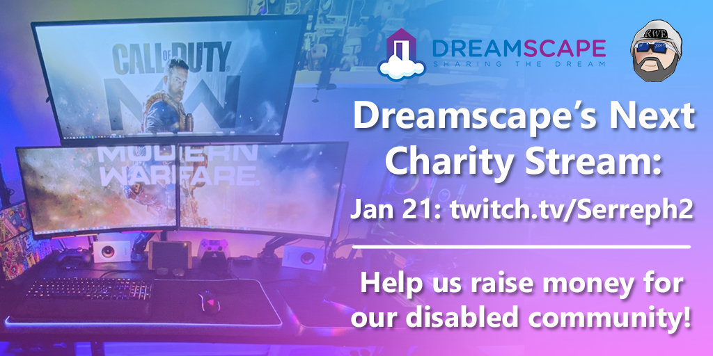 Dreamscape's Next Charity Stream - Jan 21: twitch.tv/Serreph2 - Help us raise money for our disabled community!
