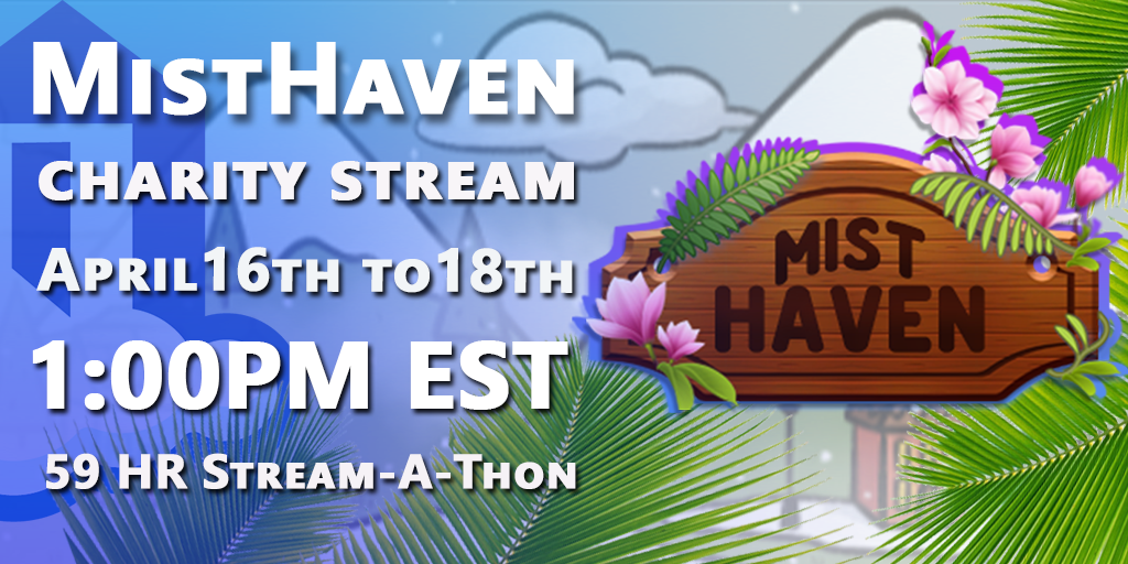 Mist Haven Charity Stream April 16th-18th 1:00PM EST 59 Hour Stream-A-Thon