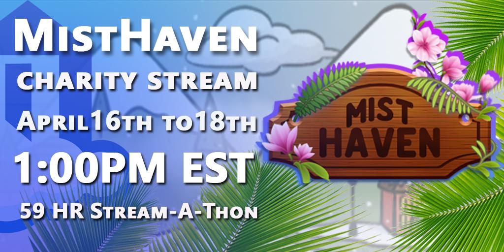 Mist Haven Charity Stream April 16th-18th 1:00PM EST 59 Hour Stream-A-Thon