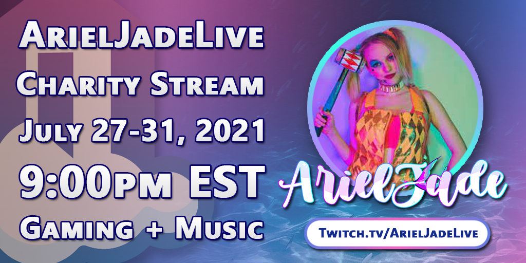 ArielJadeLive Charity Stream: July 27-30, 2021 - 9:00pm EST Gaming + Music