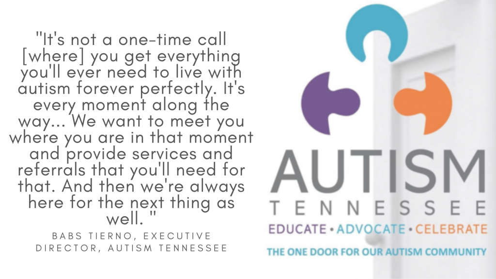 """The image shows the logo for Autism Tennessee as well as a quote from Babs Tierno saying, """"It's not a one-time call where you get everything you'll ever need to live with autism forever perfectly. It's every moment along the way... We want to meet you where you are in that moment and provide services and referrals that you'll need for that. And then we're always here for the next thing as well."""""""